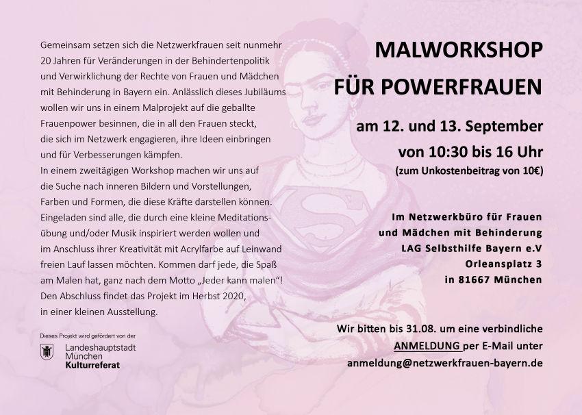 """Beschreibung des Mal-Projektes: Gemeinsam setzen sich die Netzwerkfrauen seit nunmehr 20 Jahren für Veränderungen in der Behindertenpolitik und Verwirklichung der Rechte von Frauen und Mädchen mit Behinderung in Bayern ein. Anlässlich dieses Jubiläums wollen wir uns in einem Malprojekt auf die geballte Frauenpower besinnen, die in all den Frauen steckt, die im Netzwerk engagieren, ihre Ideen einbringen und für Verbesserungen kämpfen. Im einem zweitägigen Workshop machen wir uns auf die Suche nach inneren Bildern und Vorstellungen, Farben und Formen, die diese Kräfte darstellen können. Eingeladen sind alle, die durch eine kleine Meditationsübung und/oder Musik inspiriert werden wollen und im Anschluss ihrer Kreativität mit Acrylfarbe auf Leinwand freien Lauf lassen möchten. Kommen darf jeder, der Spaß am Malen hat, ganz nach dem Motto """"Jeder kann malen""""! Den Abschluss findet das Projekt im Herbst 2020, in einer kleinen Ausstellung."""